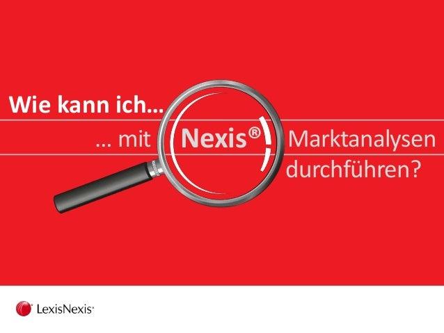 Wie kann ich… … mit Nexis® Marktanalysen durchführen?