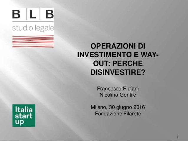 1 OPERAZIONI DI INVESTIMENTO E WAY- OUT: PERCHE DISINVESTIRE? Francesco Epifani Nicolino Gentile Milano, 30 giugno 2016 Fo...