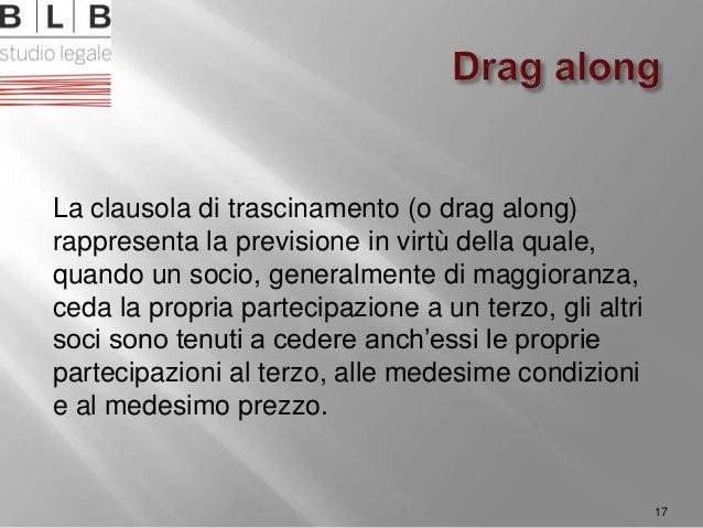 La clausola di trascinamento (o drag along) rappresenta la previsione in virtù della quale, quando un socio, generalmente ...