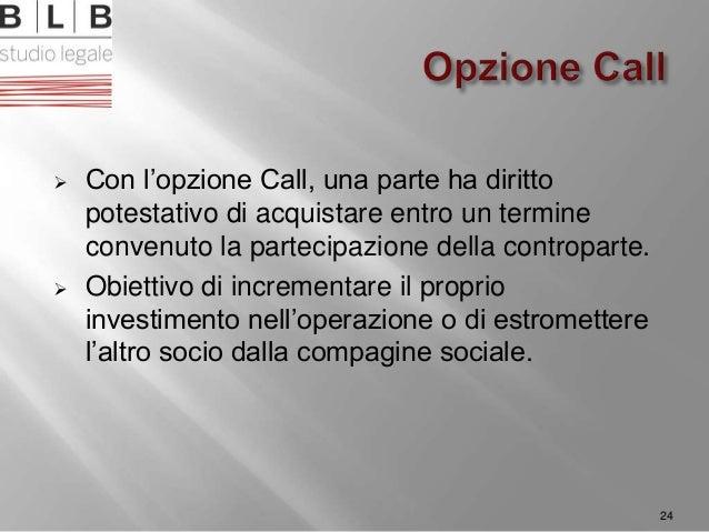  Con l'opzione Call, una parte ha diritto potestativo di acquistare entro un termine convenuto la partecipazione della co...