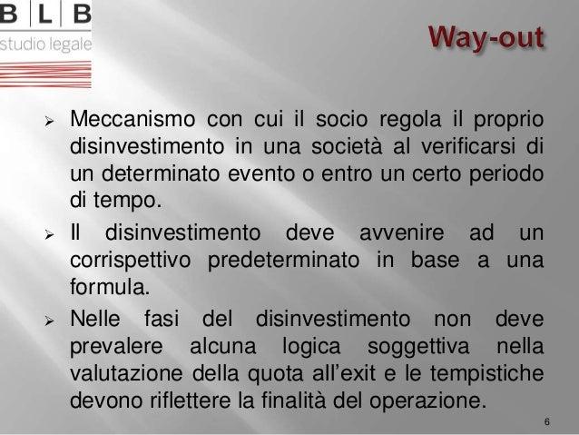  Meccanismo con cui il socio regola il proprio disinvestimento in una società al verificarsi di un determinato evento o e...