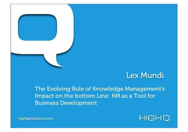 Lex Mundi        The Evolving Role of Knowledge Management's        Impact on the bottom Line: KM as a Tool for        Bus...