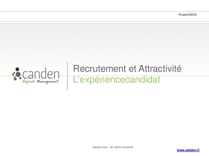 14 avril 2012Recrutement et AttractivitéL'expériencecandidat    Canden sas – All rights reserved                          ...