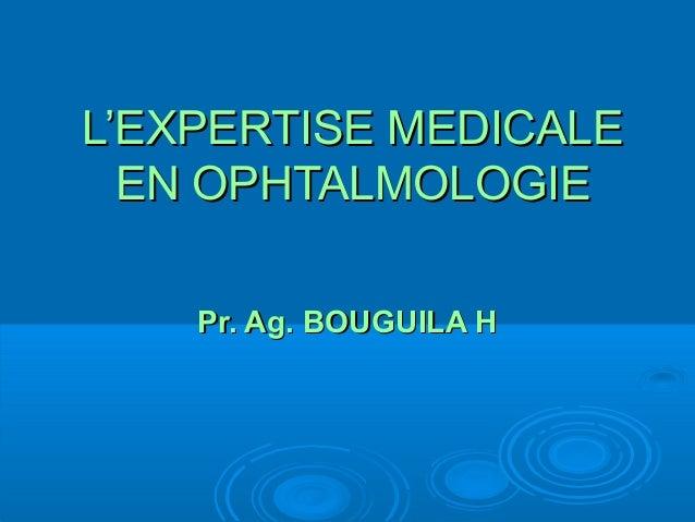 L'EXPERTISE MEDICALEL'EXPERTISE MEDICALE EN OPHTALMOLOGIEEN OPHTALMOLOGIE Pr. Ag. BOUGUILA HPr. Ag. BOUGUILA H