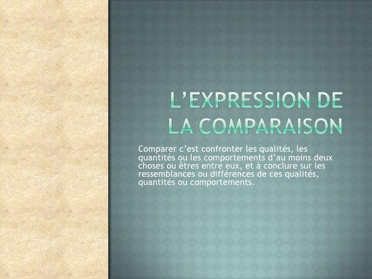 Comparer c'est confronter les qualités, les quantités ou les comportements d'au moins deux choses ou êtres entre eux, et à...
