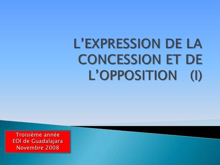 L'EXPRESSION DE LA CONCESSION ET DE L'OPPOSITION   (I)<br />Troisième année<br />EOI de Guadalajara<br />Novembre 2008<br />