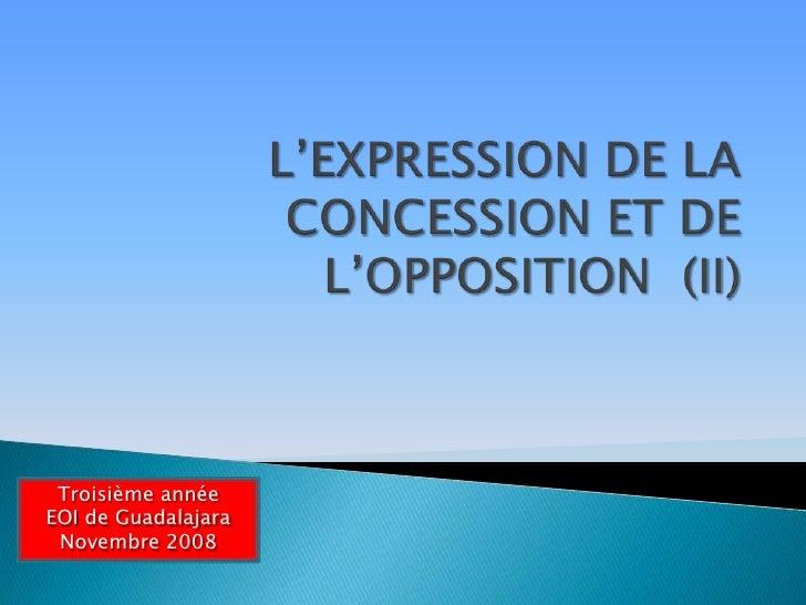L'EXPRESSION DE LA CONCESSION ET DE L'OPPOSITION  (II)<br />Troisième année<br />EOI de Guadalajara<br />Novembre 2008<br />