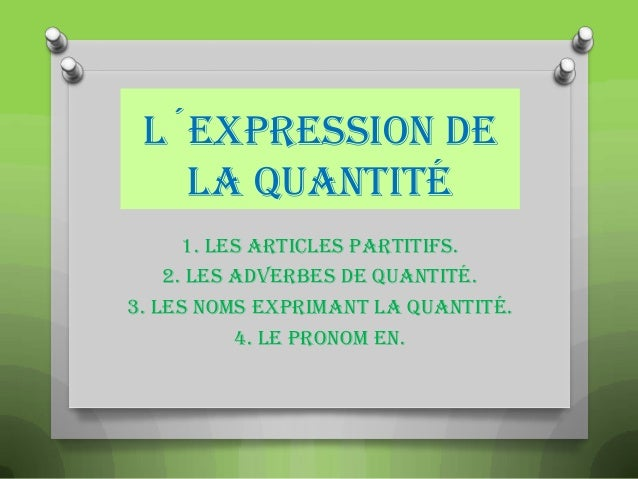 L´EXPRESSION DE LA QUANTITÉ 1. Les articles partitifs. 2. Les adverbes de quantité. 3. Les noms exprimant la quantité. 4. ...