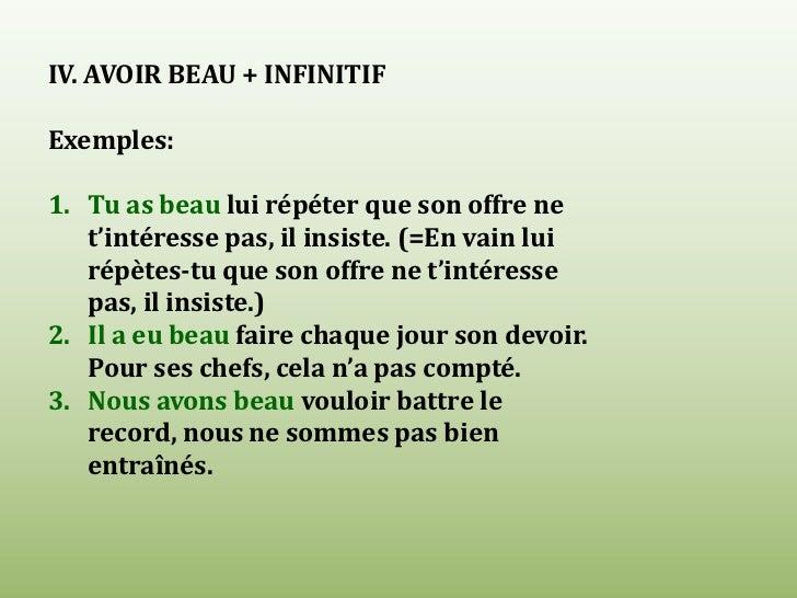 IV. AVOIR BEAU + INFINITIF<br />Exemples:<br />Tu as beau lui répéter que son offre ne t'intéresse pas, il insiste. (=En v...