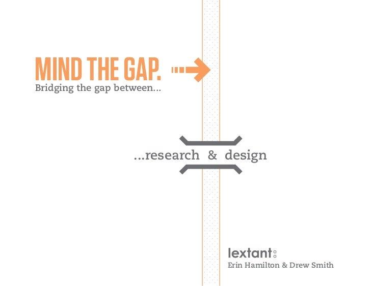 MIND THE GAP.Bridging the gap between...                     ...research & design                                   Erin H...
