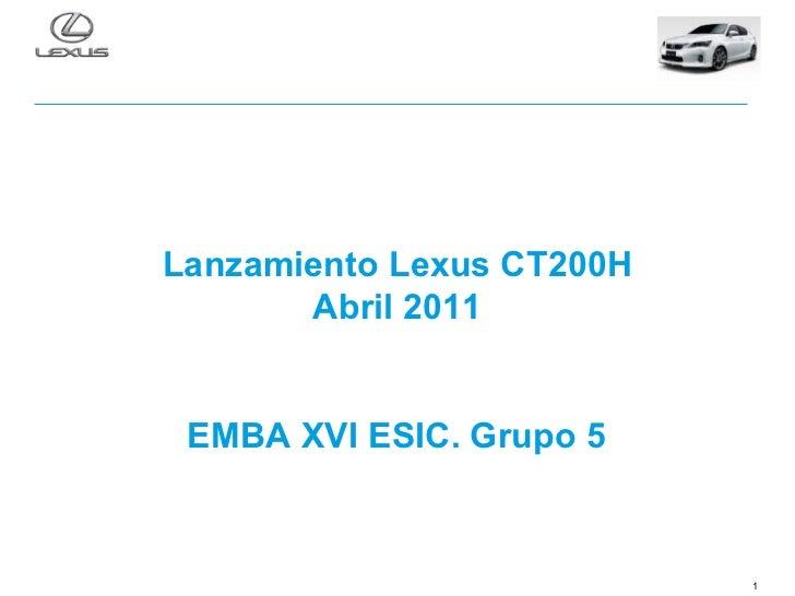 Lanzamiento Lexus CT200H       Abril 2011 EMBA XVI ESIC. Grupo 5                           1
