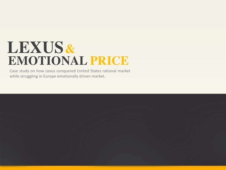 LEXUS &EMOTIONAL PRICECase study on how Lexus conquered United States rational marketwhile struggling in Europe emotionall...