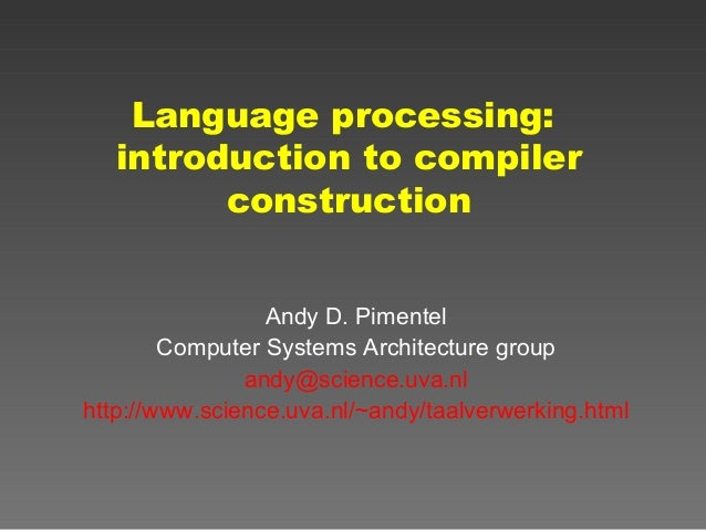 Language processing: introduction to compiler construction Andy D. Pimentel Computer Systems Architecture group andy@scien...