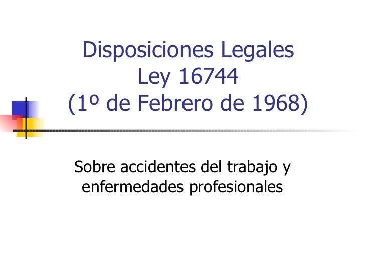 Disposiciones Legales Ley 16744 (1º de Febrero de 1968) Sobre accidentes del trabajo y enfermedades profesionales