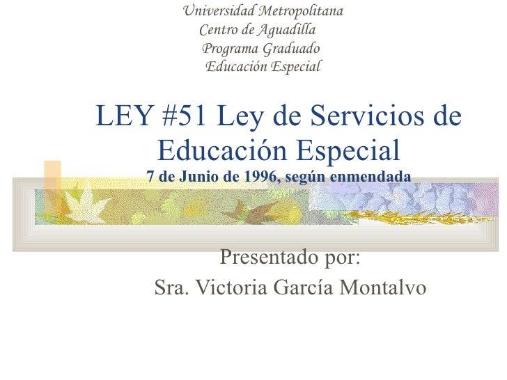 LEY #51 Ley de Servicios de Educación Especial 7 de Junio de 1996, según enmendada Presentado por: Sra. Victoria García Mo...