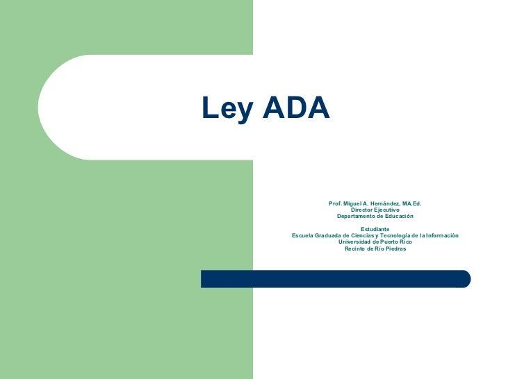 Ley ADA Prof. Miguel A. Hernández, MA.Ed. Director Ejecutivo Departamento de Educaci ón Estudiante Escuela Graduada de Cie...