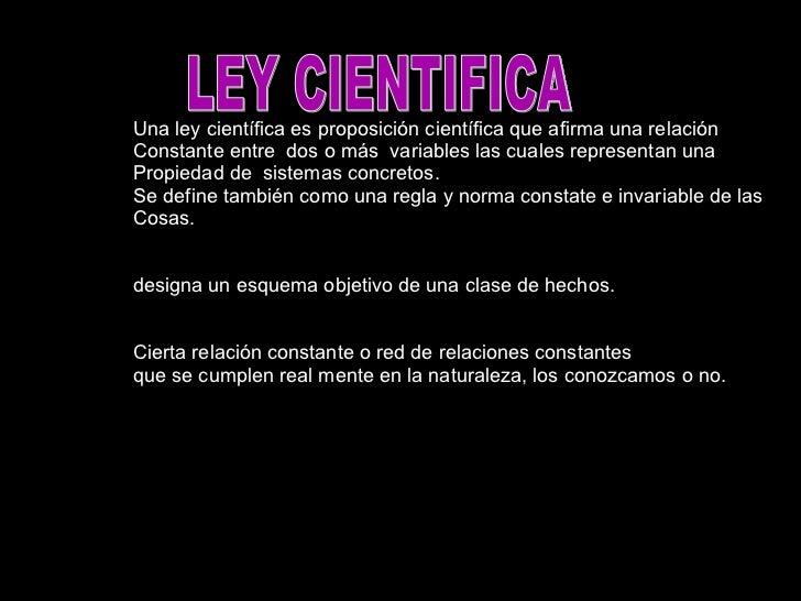 LEY CIENTIFICA Una ley científica es proposición científica que afirma una relación Constante entre  dos o más  variables ...