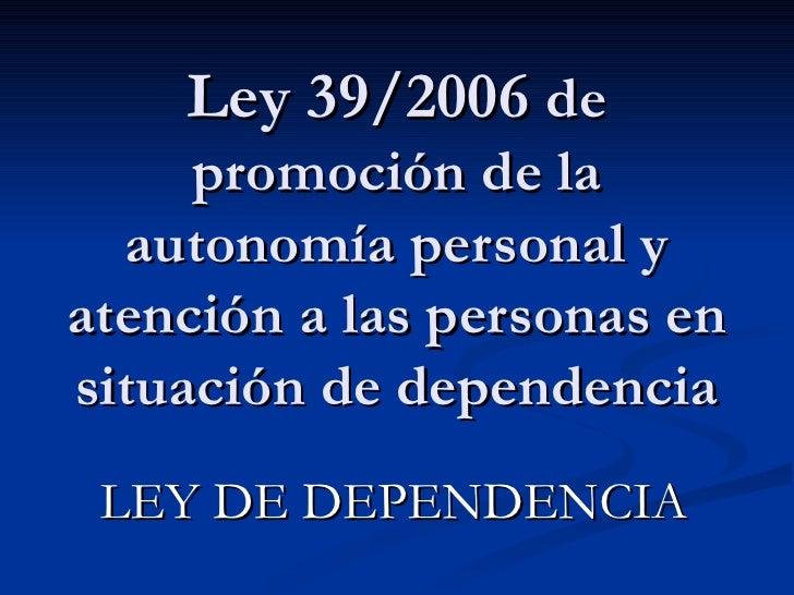 Ley 39/2006  de promoción de la autonomía personal y atención a las personas en situación de dependencia LEY DE DEPENDENCIA