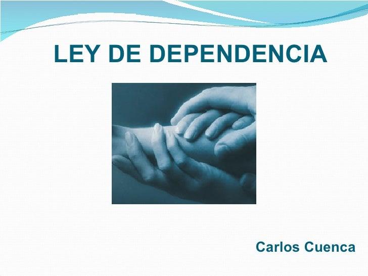 LEY DE DEPENDENCIA <ul><li>Carlos Cuenca </li></ul>