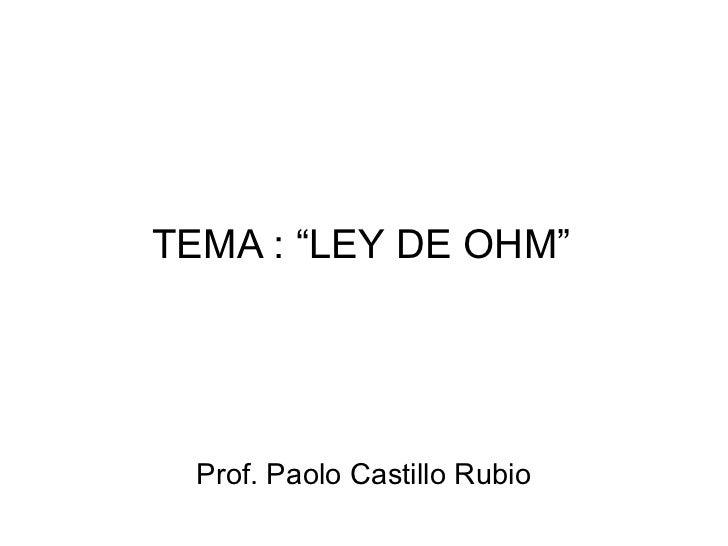 """TEMA : """"LEY DE OHM"""" Prof. Paolo Castillo Rubio"""