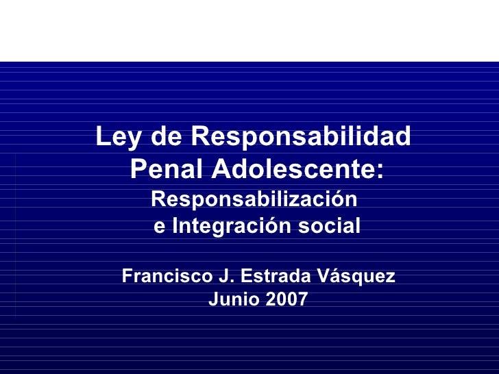 Francisco J. Estrada Vásquez Junio 2007 Ley de Responsabilidad  Penal Adolescente: Responsabilización  e Integración social