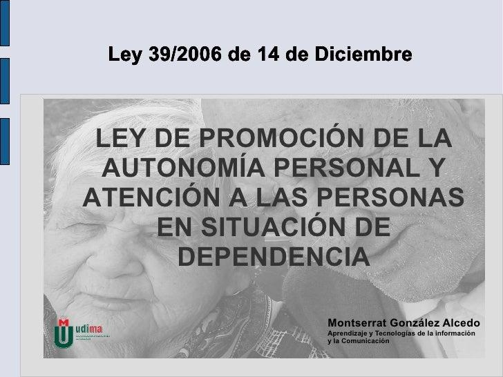 LEY DE PROMOCIÓN DE LA AUTONOMÍA PERSONAL Y ATENCIÓN A LAS PERSONAS EN SITUACIÓN DE DEPENDENCIA Ley 39/2006 de 14 de Dicie...