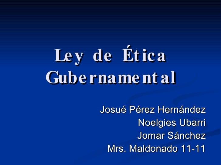 Ley de Ética Gubernamental Josué Pérez Hernández Noelgies Ubarri Jomar Sánchez Mrs. Maldonado 11-11