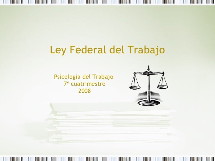 Ley Federal del Trabajo Psicologia del Trabajo  7º cuatrimestre 2008
