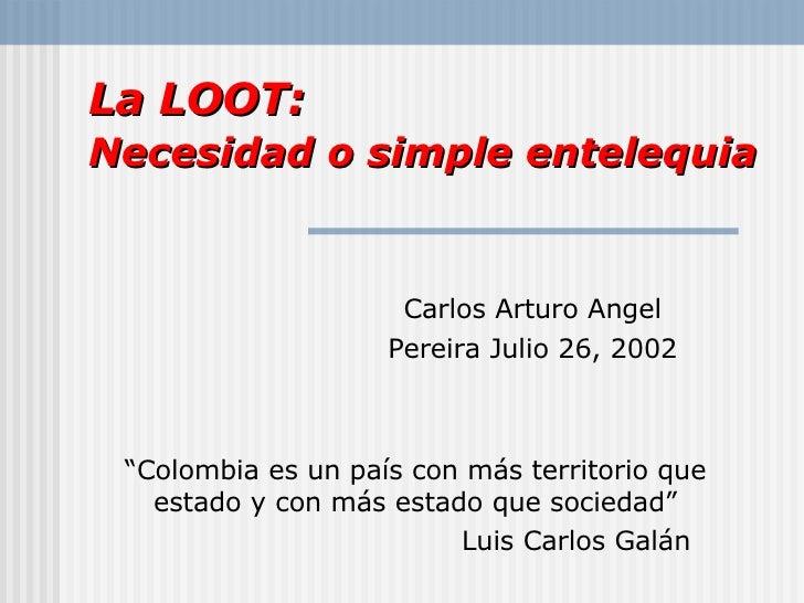 """La LOOT : Necesidad o simple entelequia   Carlos Arturo Angel Pereira Julio 26, 2002 """" Colombia es un pa ís con más territ..."""