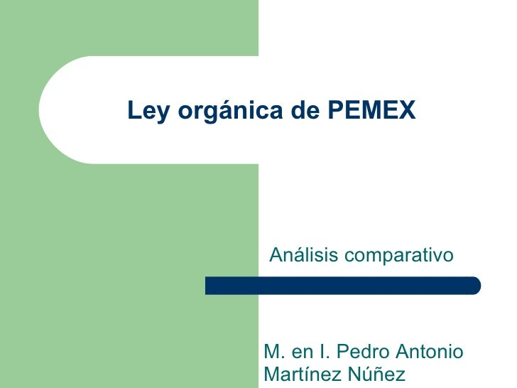 Ley orgánica de PEMEX Análisis comparativo M. en I. Pedro Antonio Martínez Núñez
