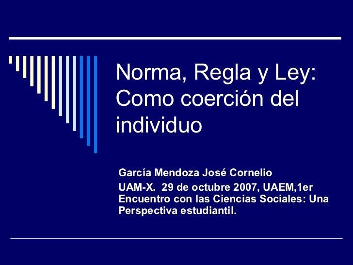 Norma, Regla y Ley: Como coerción del individuo García Mendoza José Cornelio  UAM-X.  29 de octubre 2007, UAEM,1er Encuent...