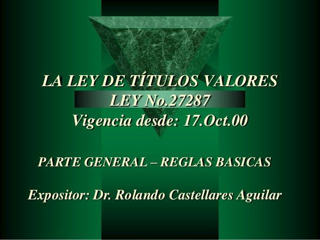 LA LEY DE TÍTULOS VALORES  LEY No.27287  Vigencia desde: 17.Oct.00  PARTE GENERAL – REGLAS BASICAS  Expositor: Dr. Rolando...