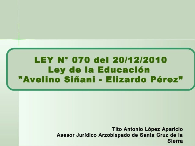 """LEY N° 070 del 20/12/2010 Ley de la Educación """"Avelino Siñani - Elizardo Pérez"""" Tito Antonio López Aparicio Asesor Jurídic..."""