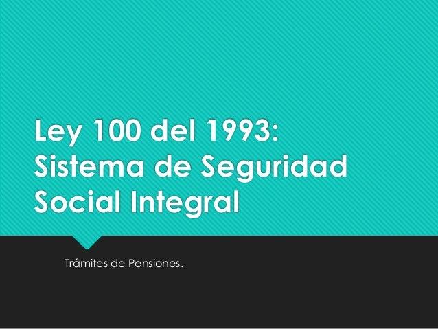 Ley 100 del 1993: Sistema de Seguridad Social Integral Trámites de Pensiones.