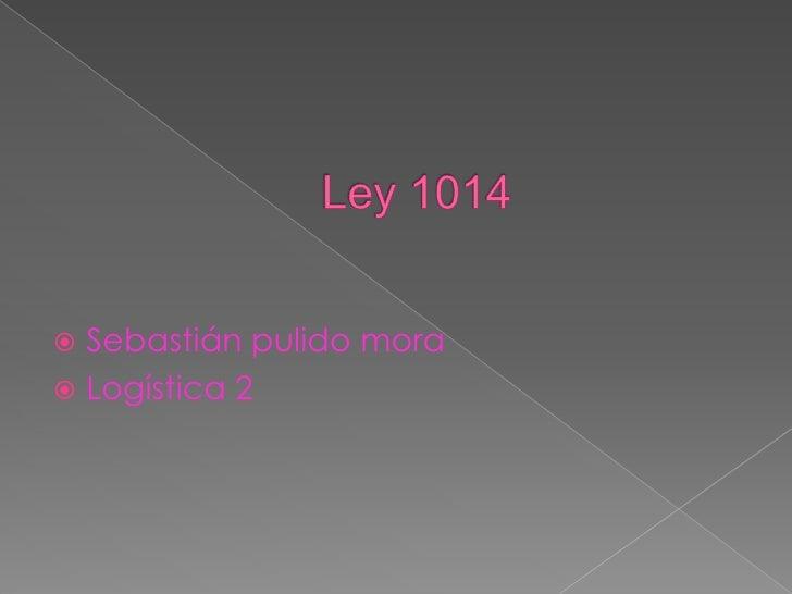Ley 1014<br />Sebastián pulido mora <br />Logística 2 <br />