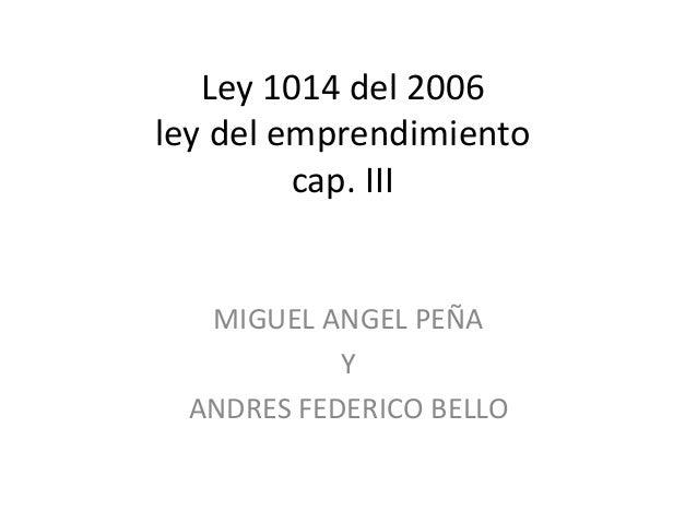 Ley 1014 del 2006 ley del emprendimiento cap. III MIGUEL ANGEL PEÑA Y ANDRES FEDERICO BELLO