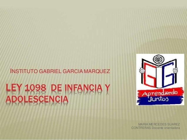 LEY 1098 DE INFANCIA Y ADOLESCENCIA INSTITUTO GABRIEL GARCIA MARQUEZ MARIA MERCEDES SUAREZ CONTRERAS Docente orientadora