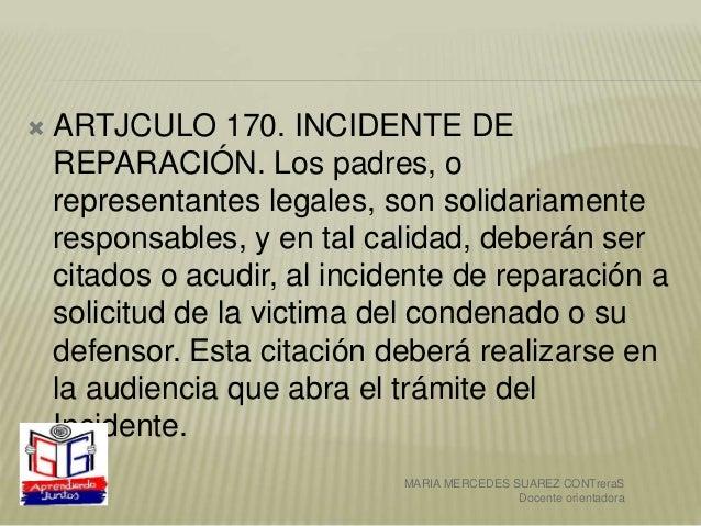  ARTJCULO 170. INCIDENTE DE REPARACIÓN. Los padres, o representantes legales, son solidariamente responsables, y en tal c...