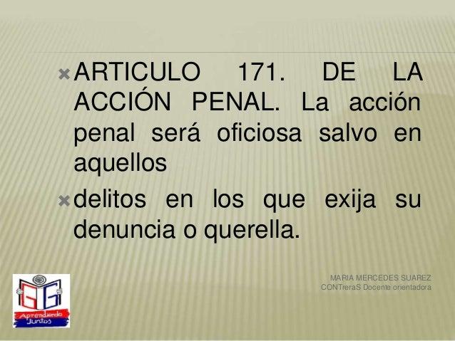 ARTICULO 171. DE LA ACCIÓN PENAL. La acción penal será oficiosa salvo en aquellos delitos en los que exija su denuncia o...