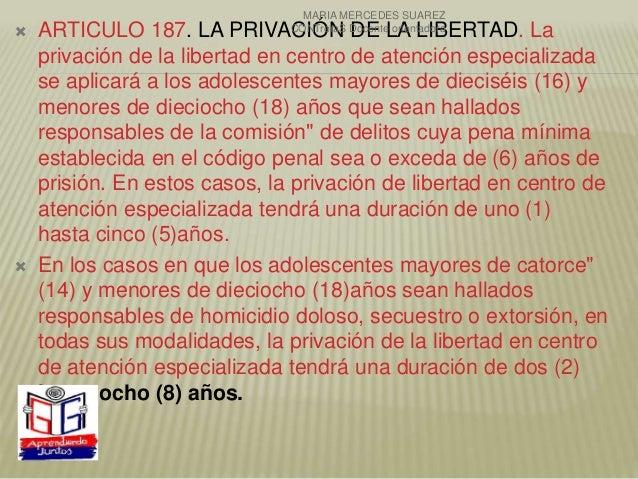  ARTICULO 187. LA PRIVACIÓN DE LA LIBERTAD. La privación de la libertad en centro de atención especializada se aplicará a...