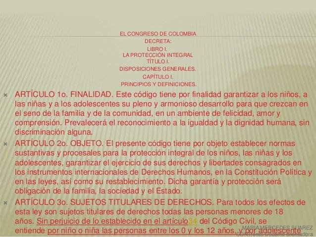 EL CONGRESO DE COLOMBIA DECRETA: LIBRO I. LA PROTECCIÓN INTEGRAL TÍTULO I. DISPOSICIONES GENERALES. CAPÍTULO I. PRINCIPIOS...