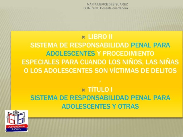  LIBRO II SISTEMA DE RESPONSABILIDAD PENAL PARA ADOLESCENTES Y PROCEDIMIENTO ESPECIALES PARA CUANDO LOS NIÑOS, LAS NIÑAS ...
