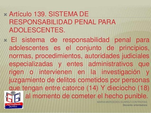  Artículo 139. SISTEMA DE RESPONSABILIDAD PENAL PARA ADOLESCENTES.  El sistema de responsabilidad penal para adolescente...