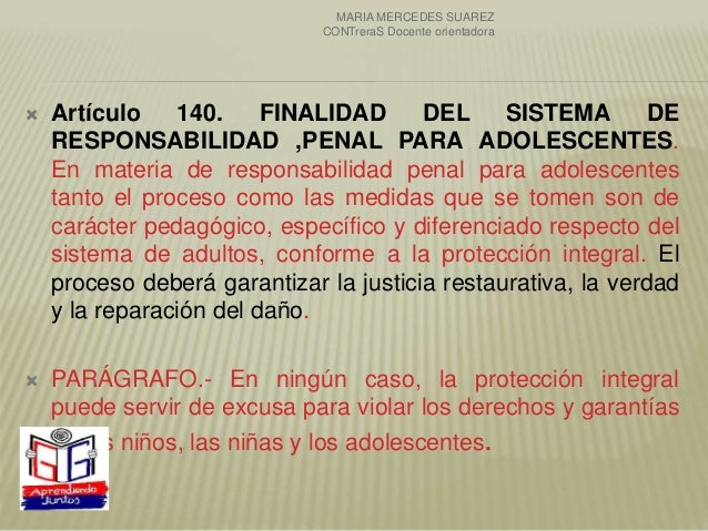  Artículo 140. FINALIDAD DEL SISTEMA DE RESPONSABILIDAD ,PENAL PARA ADOLESCENTES. En materia de responsabilidad penal par...