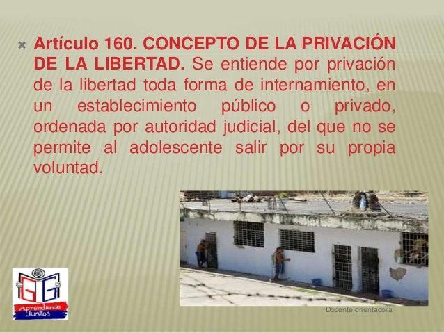  Artículo 160. CONCEPTO DE LA PRIVACIÓN DE LA LIBERTAD. Se entiende por privación de la libertad toda forma de internamie...