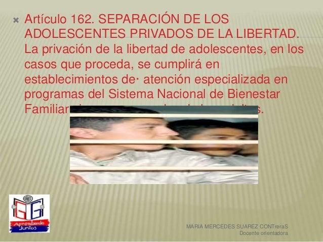  Artículo 162. SEPARACIÓN DE LOS ADOLESCENTES PRIVADOS DE LA LIBERTAD. La privación de la libertad de adolescentes, en lo...