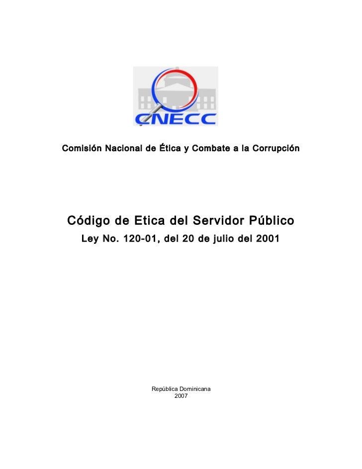 Comisión Nacional de Ética y Combate a la Corrupción      Código de Etica del Servidor Público     Ley No. 120-01, del 20 ...