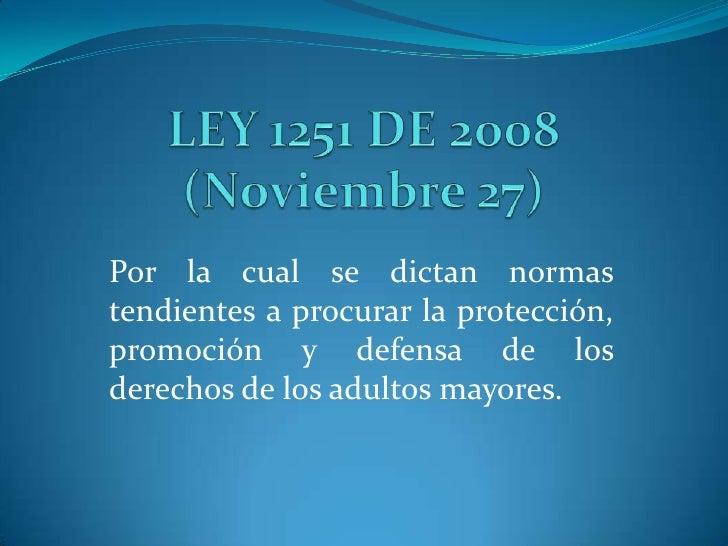 LEY 1251 DE 2008 (Noviembre 27)<br />Por la cual se dictan normas tendientes a procurar la protección, promoción y defensa...