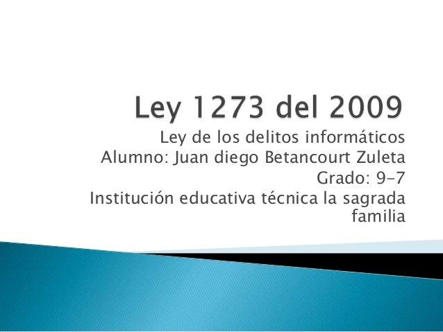 Ley de los delitos informáticos Alumno: Juan diego Betancourt Zuleta Grado: 9-7 Institución educativa técnica la sagrada f...