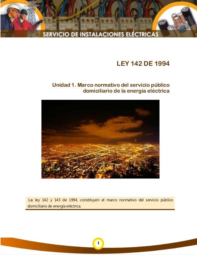 1 1 LEY 142 DE 1994 Unidad 1. Marco normativo del servicio público domiciliario de la energía eléctrica La ley 142 y 143 d...